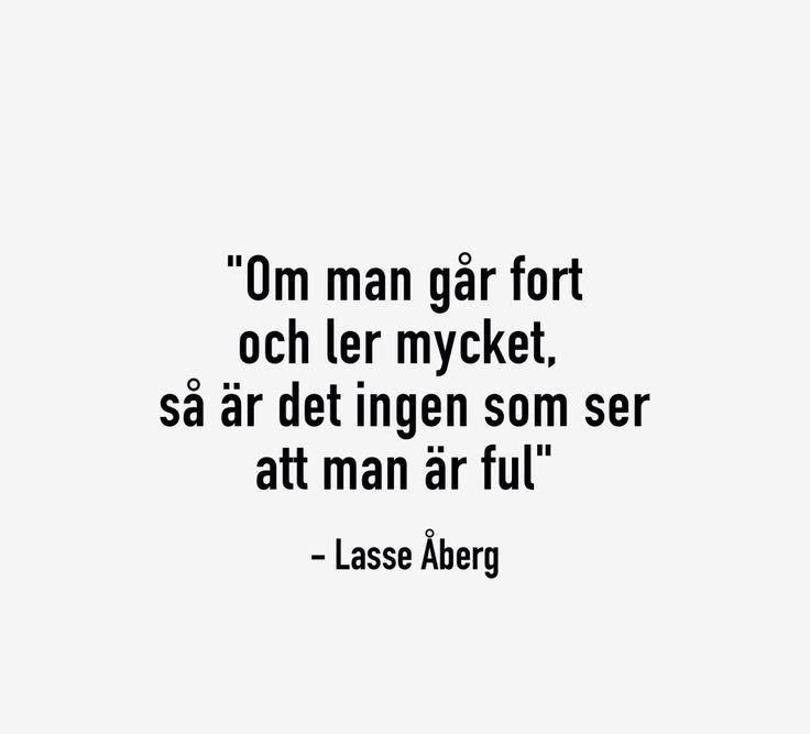 """""""Om man går fort och ler mycker, så är det ingen som ser att man är ful."""" - Lasse Åberg"""