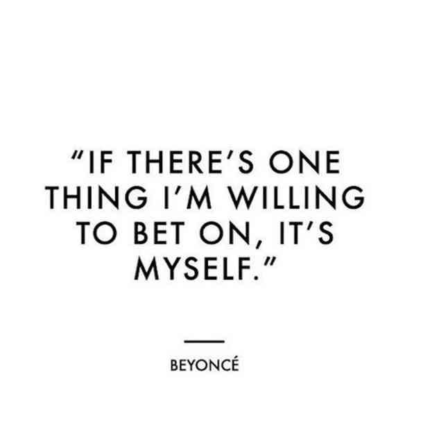 """""""If there's one thing I'm willing to bet on, it's myself."""" — Beyonce"""