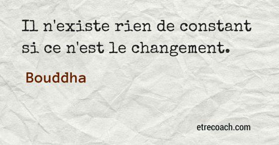 """""""Il n'existe rien de constant si ce n'est le changement."""" Bouddha"""