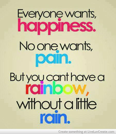 everyone wants happiness, no one wants pain, but you can't have a rainbow without a little rain