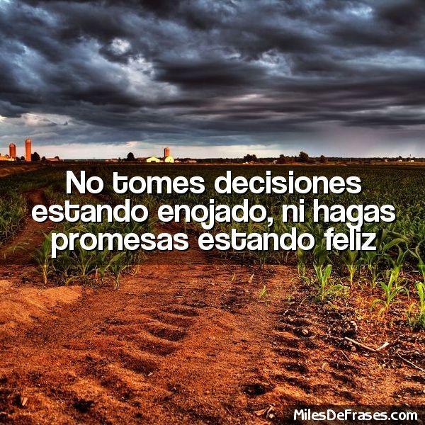 No tomes decisiones estando enojado, ni hagas promesas estando feliz  - Frases en fotos gratis, crea la tuya!