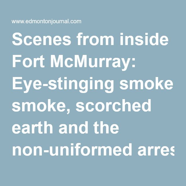 Scenes from inside Fort McMurray: Eye-stinging smoke, scorched earth and the non-uniformed arrested on sight