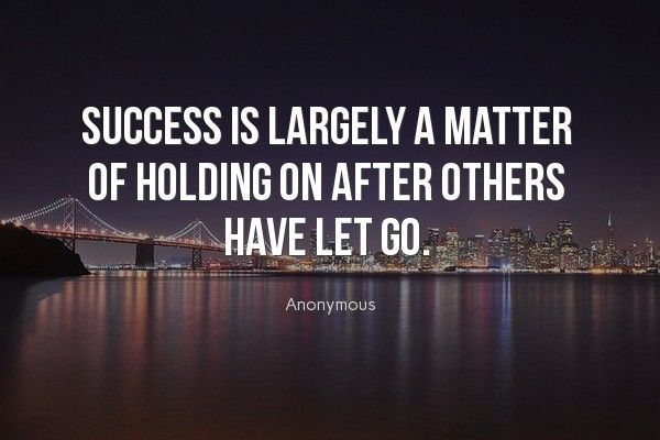 """""""Success is largely a matter of holding on after others"""