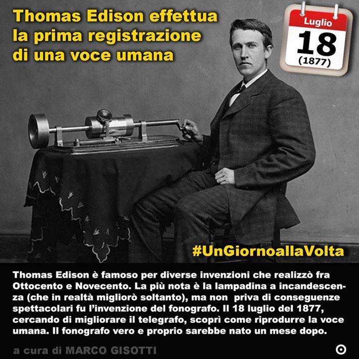 18 luglio 1877: Thomas Edison effettua la prima registrazione di una voce umana  Immaginate di sentire le voci. Non come Giovanna DArco ma di poter sentire voci umane senza che il proprietario di quei suoni sia presente. Anzi potrebbe persino essere morto da anni. È qualcosa a cui siamo abituati ormai: registrazioni dischi radio e chi più ne ha più ne metta. Eppure poco meno di un secolo e mezzo fa era qualcosa di semplicemente impossibile. Una cosa da spiritisti o da maghi a patto appunto…