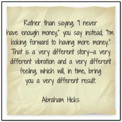 "*Rather than saying ""I never have enough money"" you say instead ""I'm looking forward to having more money"" That is a very different story - a very different vibration and a very different feeling, which will in time bring you a very different result"