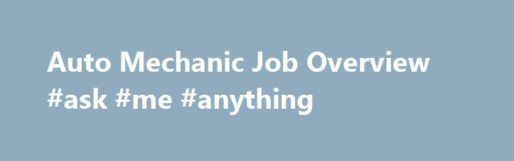 Auto Mechanic Job Overview #ask #me #anything http://questions.nef2.com/auto-mechanic-job-overview-ask-me-anything/  #ask a mechanic # Auto Mechanic We're a car-driven society. Most of us commute to our jobs on four wheels; we pile in for family road trips, and when we need to run errands, our sedans and SUVs are almost always the transportation of choice. That's why people place so much importance on finding a high-quality mechanic. From fairly routine tasks such as changing a car's oil or…
