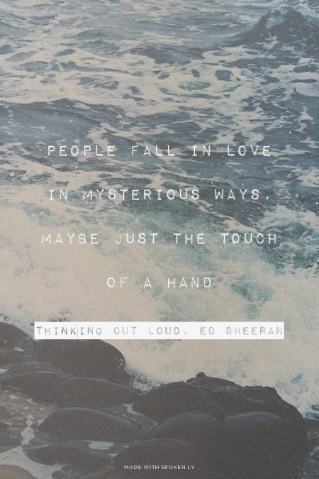 PEOPLE FALL IN LOVE IN MYSTERIOUS WAYS, MAYBE JUST THE TOUCH OF A HAND THINKING OUT LOUD, ED SHEERAN | #lyrics, #edsheeran, #quotes