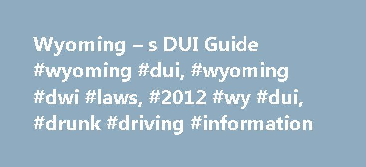 Wyoming – s DUI Guide #wyoming #dui, #wyoming #dwi #laws, #2012 #wy #dui, #drunk #driving #information http://flight.nef2.com/wyoming-s-dui-guide-wyoming-dui-wyoming-dwi-laws-2012-wy-dui-drunk-driving-information/  # I just got arrested for a State of Wyoming DWUI / DUI charge. What happens next? ISSUE ONE:The Wyoming Implied Consent / Administrative Per Se / Refusal Suspension Proceeding: Under Wyoming law, any person who drives or is in actual physical control of a motor vehicle upon a…