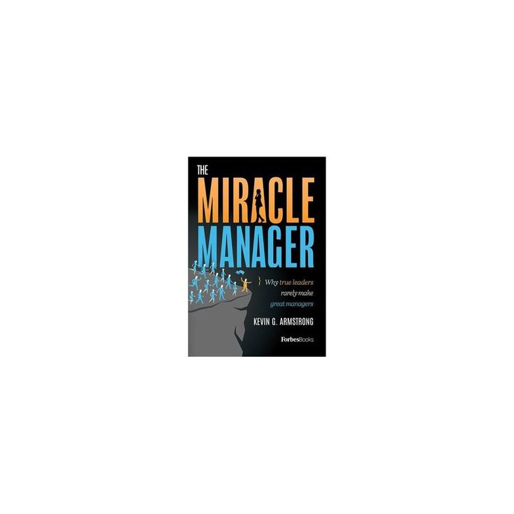 Miracle Manager : Why True Leaders Rarely Make Great Managers (Hardcover) (Kevin G. Armstrong)