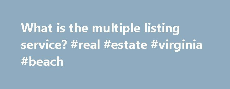 "What is the multiple listing service? #real #estate #virginia #beach http://remmont.com/what-is-the-multiple-listing-service-real-estate-virginia-beach/  #what is real estate # Real Estate Mortgage Insights The Multiple Listing Service MLS stands for Multiple Listing Service. Basically, the MLS is a big property warehouse – sort of like a ""home depot."" When property is available for sale, it goes in the warehouse. When it is sold, it gets taken out of the warehouse. Since real estate cannot…"