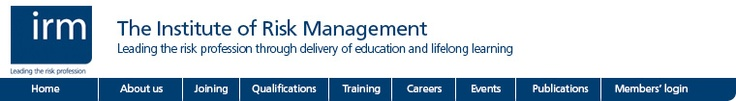The Institute of Risk Management (IRM) is the world's leading enterprise-wide  risk education institute.       Save the date:  Professional Development Forum  20-21 May 2013   Join IRM   Online member facilities         Events and networking     Global Risk Awards 2013 and   Executive Seminar  Professional Development Forum  Special Interest Groups    Regional Groups  Risk Leaders' Conference    Qualifications      Latest risk management news  UK government 'made volcanic ash mistakes'…