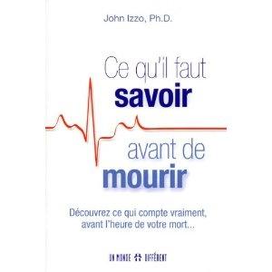 Ce qu'il faut savoir avant de mourir - Découvrez ce qui compte vraiment, avant l'heure de votre mort...: - John Izzo