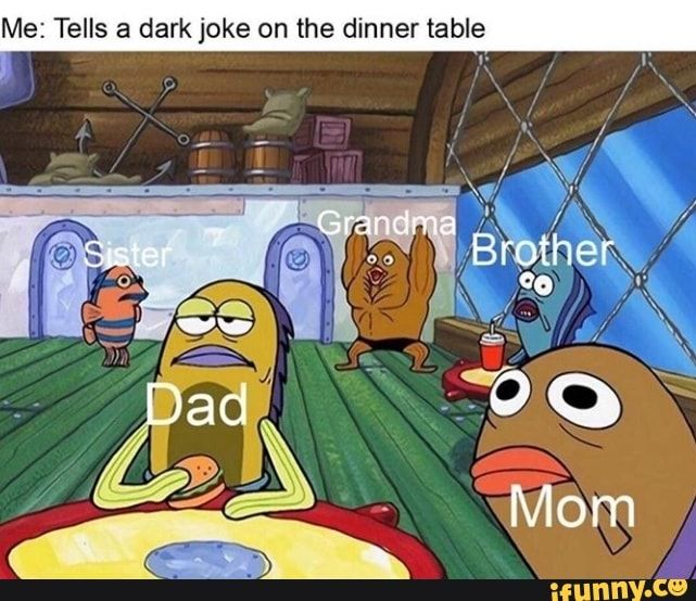 Me Tells A Dark Joke On The Dinner Table Ifunny In 2020 Funny Spongebob Memes Funny Text Memes Dark Jokes