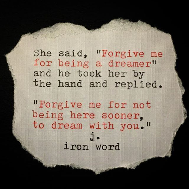 """Dreamer She said, """"Forgive me for being a dreamer"""" and he took her by the hand and replied.  """"Forgive me for not being here sooner, to dream with you. - J Iron Word"""