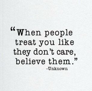 """When people treat you like they don't care, believe them."""