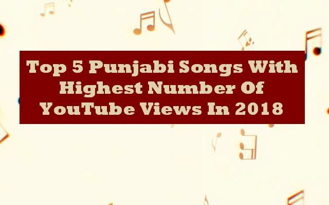 Top 5 Punjabi Songs With Highest Number Of Youtube Views In 2018