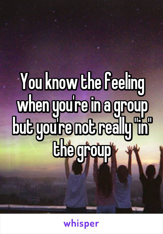 "You know the feeling when you're in a group but you're not really ""in"" the group"