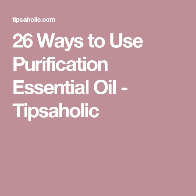 26 Ways to Use Purification Essential Oil - Tipsaholic