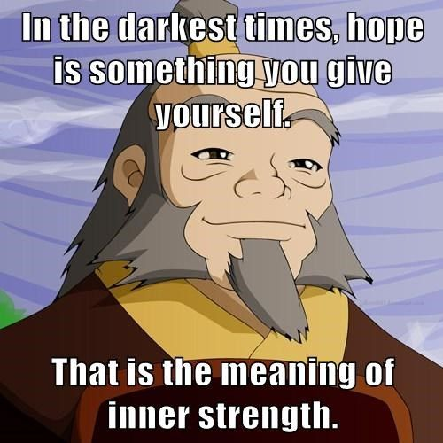 In the darkest times, hope is something you give yourself.  That is the meaning of inner strength.