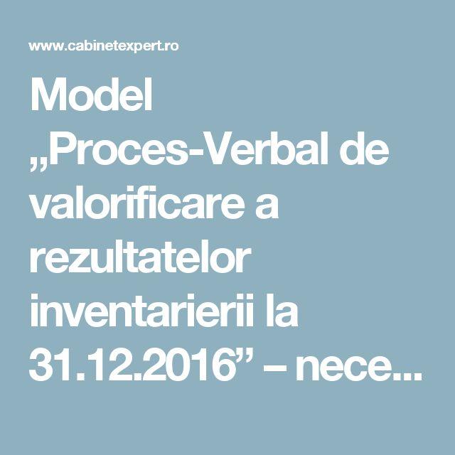 "Model ""Proces-Verbal de valorificare a rezultatelor inventarierii la 31.12.2016"" – necesar la dosar | CabinetExpert.ro - blog contabilitate"