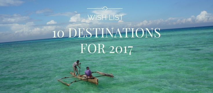 Wish List: 10 Destinations for 2017