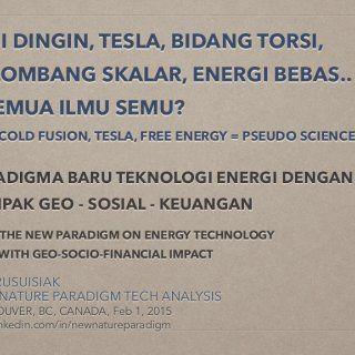 PARADIGMA BARU TEKNOLOGI ENERGI DENGAN DAMPAK GEO - SOSIAL - KEUANGAN ! THE NEW PARADIGM ON ENERGY TECHNOLOGY WITH GEO-SOCIO-FINANCIAL IMPACT 1 FUSI DINGIN,. http://slidehot.com/resources/fusi-dingin-tesla-bidang-torsi-gelombang-skalar-energi-bebas-semua-ilmu-semu-bahasa-indonesia-cold-fusion-free-energy-pseudo-science.27496/