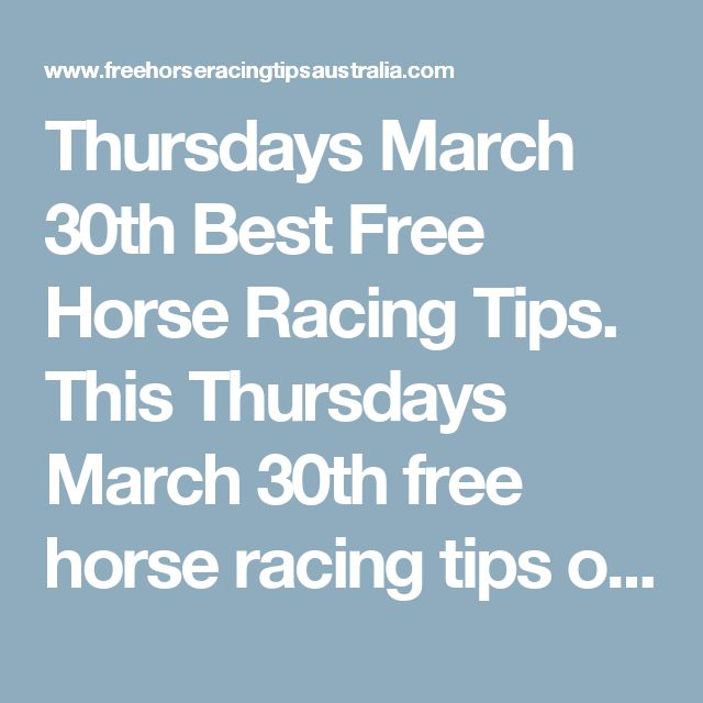 Thursdays March 30th Best Free Horse Racing Tips.    This Thursdays March 30th free horse racing tips our free ratings covering the 1st 3 races at each & every race meeting... will be available immediately below starting from 30 minutes to 1 hour before the 1st scheduled race of the day on this Thursday the 30t