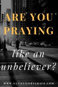 Are You Praying Like an Unbeliever?
