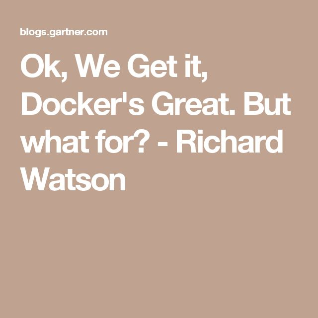 Ok, We Get it, Docker's Great. But what for? - Richard Watson