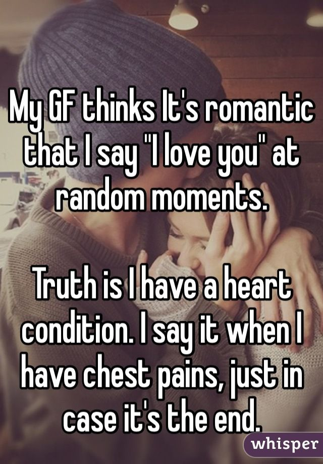 """My GF thinks It's romantic that I say """"I love you"""" at random moments.---> This hits home. There were a LOT of """"I love you""""'s said during that scary time. Ugh. There still are, but they're not scary!!!"""