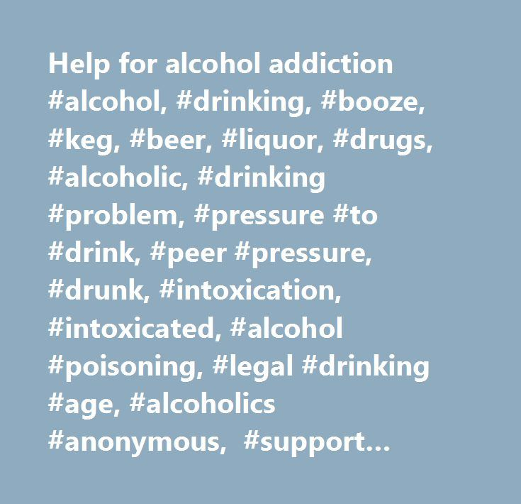 Help for alcohol addiction #alcohol, #drinking, #booze, #keg, #beer, #liquor, #drugs, #alcoholic, #drinking #problem, #pressure #to #drink, #peer #pressure, #drunk, #intoxication, #intoxicated, #alcohol #poisoning, #legal #drinking #age, #alcoholics #anonymous, #support #groups, #hotlines, #hangover, #my #parents #don't #want #me #to #drink, #why #teens #drink, #no #inhibitions, #blackouts, #i #can't #control #my #drinking…