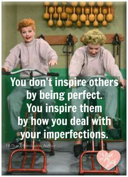 You don't INSPIRE OTHERS by being perfect. You inspire them by HOW YOU DEAL with your imperfections. (Lucy & Ethel)