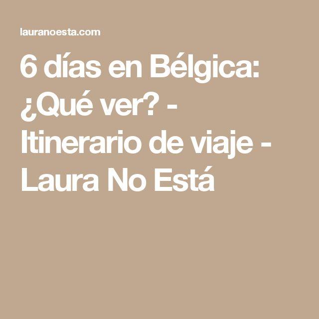 6 días en Bélgica: ¿Qué ver? - Itinerario de viaje - Laura No Está