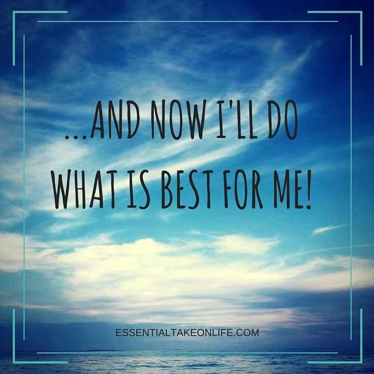 ... and now I'll do what is best for me!  #essentialtakeonlife #takecareofyou #bestforyou #findyourway #livelife #quote #loveyourself #love #motivation