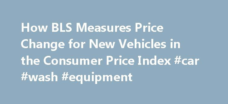 How BLS Measures Price Change for New Vehicles in the Consumer Price Index #car #wash #equipment http://car.remmont.com/how-bls-measures-price-change-for-new-vehicles-in-the-consumer-price-index-car-wash-equipment/  #new car values # How BLS Measures Price Change for New Vehicles in the Consumer Price Index The New Vehicle index, a component of the private transportation index, is included in the transportation group of the Consumer Price Index (CPI). Together with the index for used…