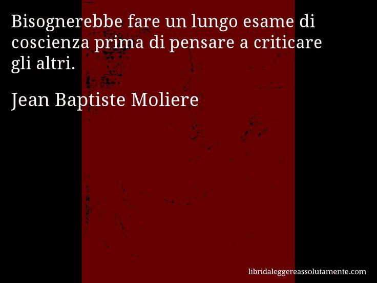 Aforisma di Jean Baptiste Moliere , Bisognerebbe fare un lungo esame di coscienza prima di pensare a criticare gli altri.