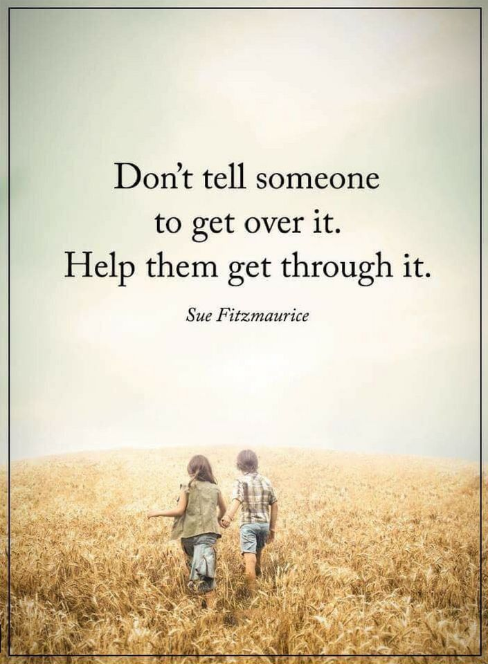 Quotes Never tell anybody to get over something especially when you haven't been through any such situation, instead try helping them.