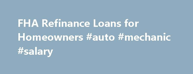 FHA Refinance Loans for Homeowners #auto #mechanic #salary http://auto.nef2.com/fha-refinance-loans-for-homeowners-auto-mechanic-salary/  #auto loan refinance # FHA Refinance Learn About Your Mortgage Options Homeowners enjoy the benefits of investing in their property year after year. For some, there comes a time when that investment can come in handy. Refinancing with an FHA loan can prove to be an effective way to put that equity to work. Keep Continue Reading