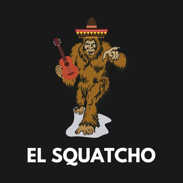 Check Out This Awesome Funny Mexican Sasquatch Shirt El Squatcho Tee Design On Teepublic