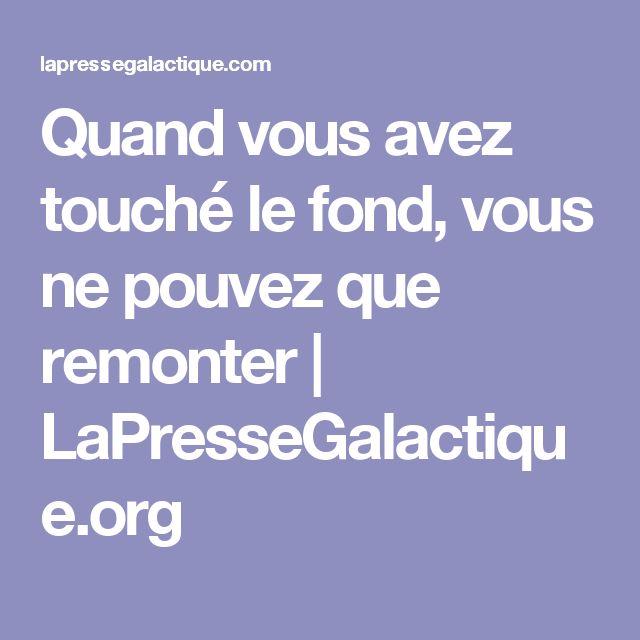 Quand vous avez touché le fond, vous ne pouvez que remonter   LaPresseGalactique.org