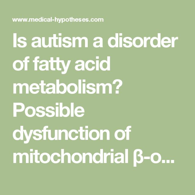 Is autism a disorder of fatty acid metabolism? Possible dysfunction of mitochondrial β-oxidation by long chain acyl-CoA dehydrogenase - Medical Hypotheses