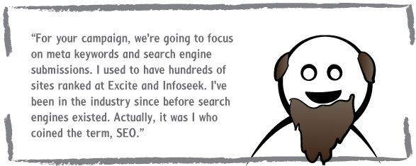 For your campaign, we're going to focus on meta keywords and search engine submissions. I used to have hundreds of sites ranked at Excite and Infoseek. I've been in the industry since before search engines existed. Actually, it was I who coined the term, SEO.