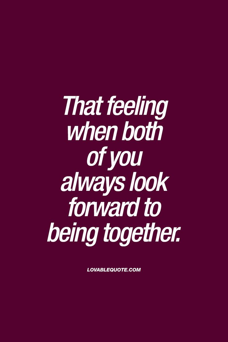 That feeling when both of you always look forward to being together. - One of the most amazing feelings ever. And the way it should be when you are together with someone, When you really like someone, this is without a doubt how you should feel. - Gotta love when you meet someone that you just can't get enough of! :)