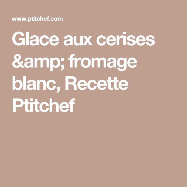 Glace aux cerises & fromage blanc, Recette Ptitchef
