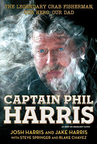 Captain Phil Harris: The Legendary Crab Fisherman Our Hero Our Dad