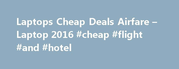 Laptops Cheap Deals Airfare – Laptop 2016 #cheap #flight #and #hotel http://travel.nef2.com/laptops-cheap-deals-airfare-laptop-2016-cheap-flight-and-hotel/  #cheap airfare deals # Laptops Cheap Deals Airfare Laptop 2016 – Laptops Cheap Deals Airfare . Cheap laptops deals software – winsite, Cheap laptops deals, free cheap laptops deals software downloads, page 2. Best cyber monday laptop deals: cheapest dell 15r core i5, We've rounded up the best cyber monday laptop deals, including several…