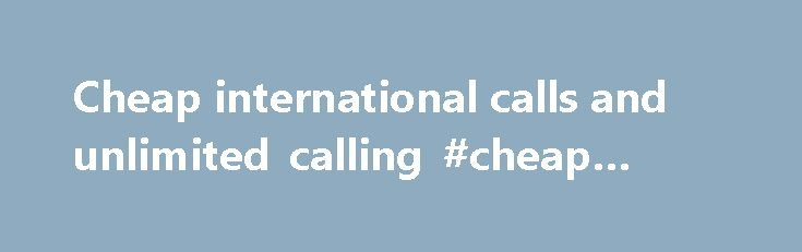 Cheap international calls and unlimited calling #cheap #rates http://hotel.remmont.com/cheap-international-calls-and-unlimited-calling-cheap-rates/  #cheap rates # Speak freely Rebel Calling Call Rebels In: Argentina Australia Austria Bahrain Belgium Brazil Bulgaria Canada Chile Colombia Croatia Cyprus Czech Republic Denmark Dominican Republic El Salvador Estonia Finland France Germany Greece Hongkong, China Hungary Ireland Israel Italy Japan Latvia Lithuania Luxembourg Malaysia Malta Mexico…