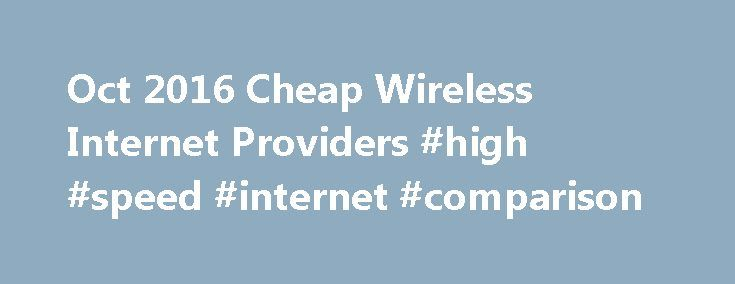 Oct 2016 Cheap Wireless Internet Providers #high #speed #internet #comparison http://broadband.remmont.com/oct-2016-cheap-wireless-internet-providers-high-speed-internet-comparison/  #cheapest unlimited broadband # Cheapest Wireless Internet Providers Wednesday, October 26, 2016 ISP 1 compares Wireless Internet Providers. such as Verizon, At t, T-Mobile Sprint. We review evaluate user feedback, cheapest price, value, customer support, ease of use, 3G 4G Internet cards devices, download…