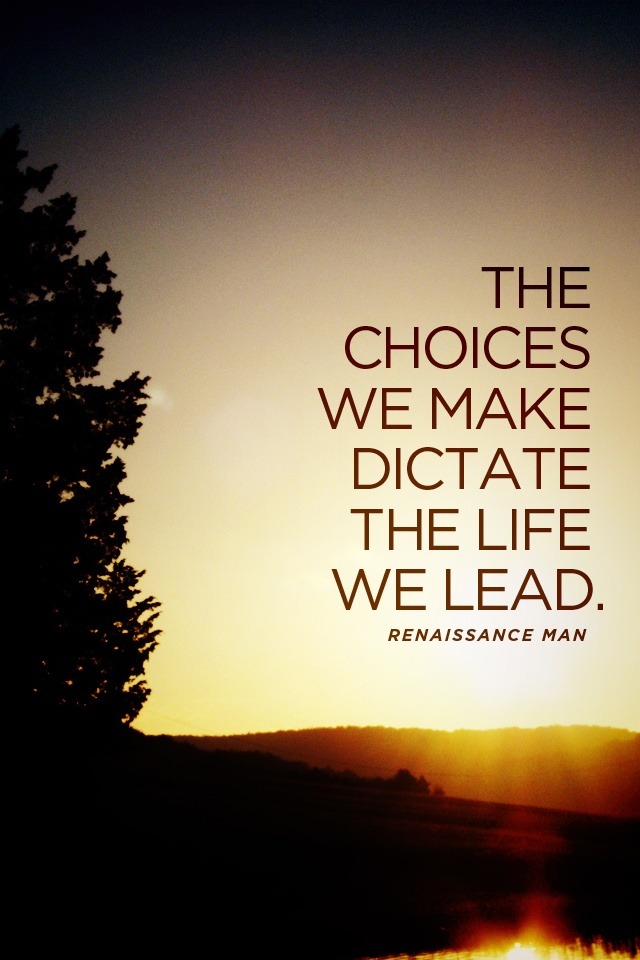 """The Choices We Make Dictate The Life We Lead."" —from"
