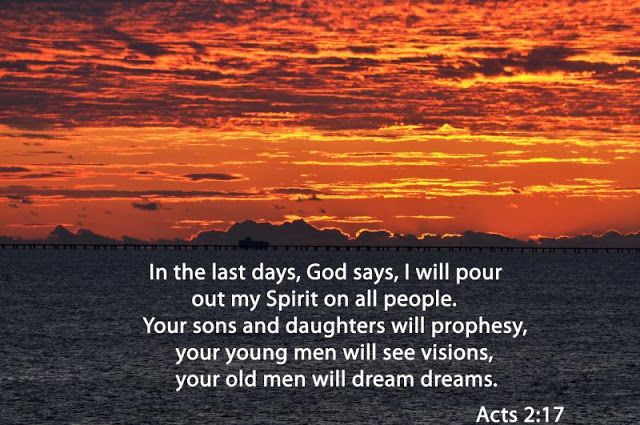 In the last days, God says, I will pour out my Spirit on all people. Your sons and daughters will prophesy, your young men will see visions, your old men will dream dreams. —Acts 2:17